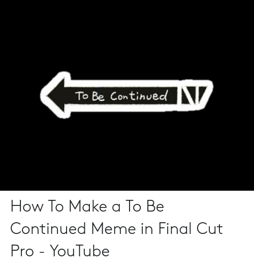 To Be Continued How To Make A To Be Continued Meme In Final