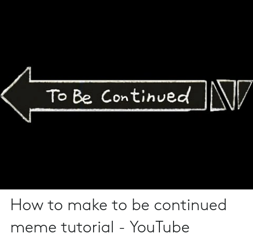 To Be Continued In How To Make To Be Continued Meme Tutorial