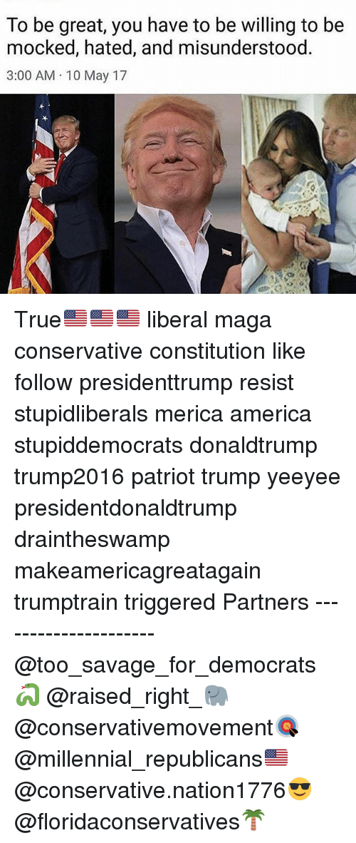America, Memes, and Savage: To be great, you have to be willing to be  mocked, hated, and misunderstood.  3:00 AM 10 May 17 True🇺🇸🇺🇸🇺🇸 liberal maga conservative constitution like follow presidenttrump resist stupidliberals merica america stupiddemocrats donaldtrump trump2016 patriot trump yeeyee presidentdonaldtrump draintheswamp makeamericagreatagain trumptrain triggered Partners --------------------- @too_savage_for_democrats🐍 @raised_right_🐘 @conservativemovement🎯 @millennial_republicans🇺🇸 @conservative.nation1776😎 @floridaconservatives🌴