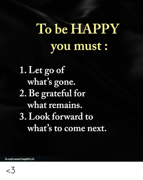 Memes, Happy, and Be Happy: To be HAPPY  you must  1. Let go of  what's gone.  2. Be grateful for  what remains.  3. Look forward to  what's to come next.  fd.com/LessonsTaughtByLife <3