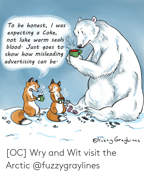 warm: To be honest, I was  expecting a Coke,  not luke warm seals  blood. Just goes to  show how misleading  advertising can be.  OFuzzy Graylines [OC] Wry and Wit visit the Arctic @fuzzygraylines