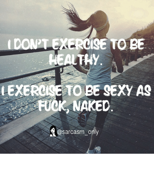 Sexy As Fuck: TO BE  HY  EXERCISE TO BE SEXY AS  FUCK NAKED  a@sarcasm only ⠀