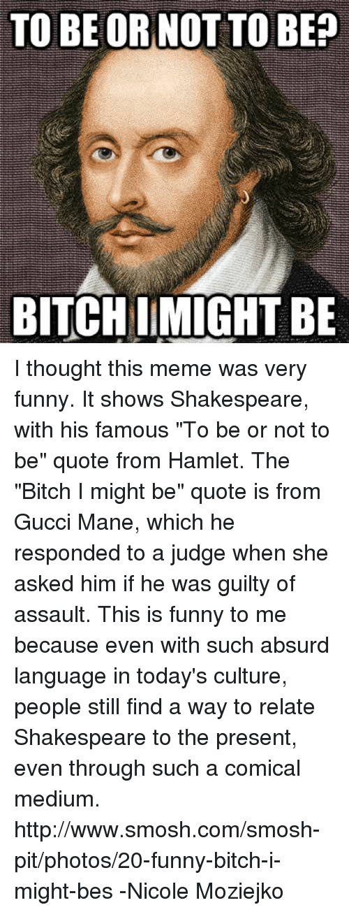 """to be or not to be: TO BE OR NOT TO BE?  BITCH IMIGHT BE I thought this meme was very funny. It shows Shakespeare, with his famous """"To be or not to be"""" quote from Hamlet. The """"Bitch I might be"""" quote is from Gucci Mane, which he responded to a judge when she asked him if he was guilty of assault. This is funny to me because even with such absurd language in today's culture, people still find a way to relate Shakespeare to the present, even through such a comical medium. http://www.smosh.com/smosh-pit/photos/20-funny-bitch-i-might-bes  -Nicole Moziejko"""