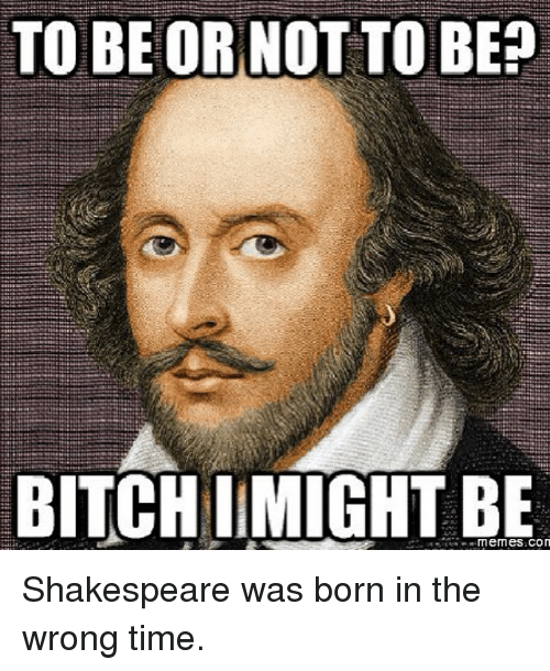 to be or not to be: TO BE OR NOT TO BE  BITCHI MIGHT BE Shakespeare was born in the wrong time.