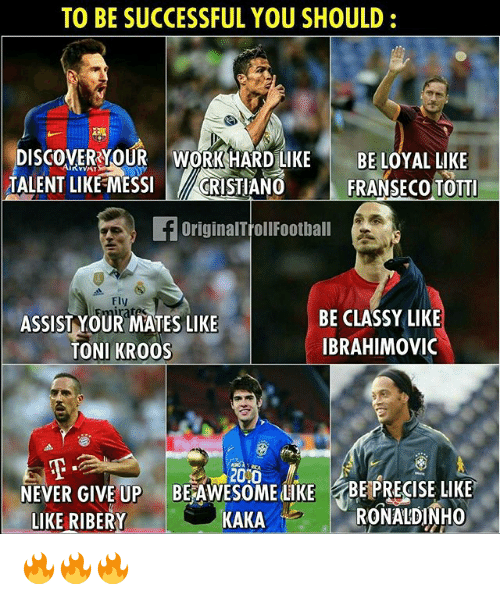 Memes, Work, and Toni Kroos: TO BE SUCCESSFUL YOU SHOULD  DISCOVER YOUR WORK HARD LIKE  BE LOYAL LIKE  TALENT LIKE MESSI  CRISTIANO  FRANSECO TOTTI  OriginalTrollFootball  BE CLASSY LIKE  ASSIST YOUR MATES LIKE  IBRAHIMOVIC  TONI KROOS  NEVER GIVE UP  BERAWESOMEdukt BE PRECISE LIKE  LIKE RIBERY  KAKA  M RONALDINHO 🔥🔥🔥