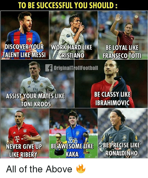 Memes, Discover, and Ronaldinho: TO BE SUCCESSFUL YOU SHOULD:  DISCOVER YOUR WORKHARD LIKEBE LOYAL LIKE  TALENT LIKE MESSICRISTIANO  FRANSECoToTTI  fOriginalTrollFoothall  Fly  ASSIST YOUR MATES LIKE  TONI KRO0S  BE CLASSY LIKE  IBRAHIMoVic  20 0  NE  EVER GIVE UP BEAWESOME LIKE BEPRECISE LIKE  LIKE RIBERY  KAKA  RONALDINHO All of the Above 🔥