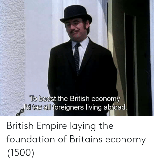 Empire, Boost, and British: To boost the British economy  I'd tax all foreigners living abroad British Empire laying the foundation of Britains economy (1500)