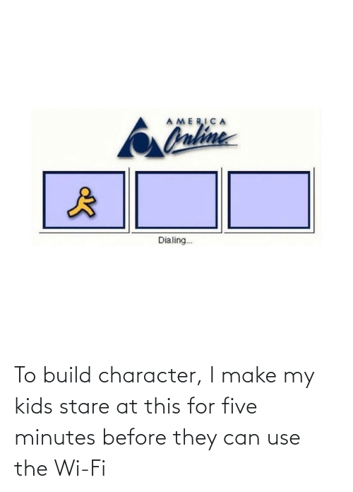 five: To build character, I make my kids stare at this for five minutes before they can use the Wi-Fi