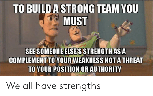Position: TO BUILDA STRONG TEAM YOU  MUST  SEE SOMEONE ELSE'S STRENGTH AS A  COMPLEMENT TO YOUR WEAKNESS NOTA THREAT  TO YOUR POSITION OR AUTHORITY We all have strengths