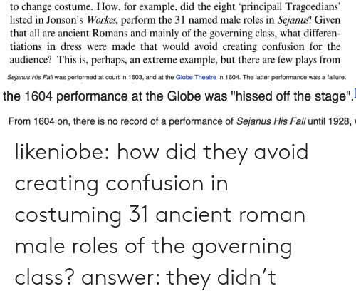 """Fall, Target, and Tumblr: to change costume. How, for example, did the eight principall Tragoedians  listed in Jonson's Workes, perform the 31 named male roles in Sejanus? Given  that all are ancient Romans and mainly of the governing class, what differen-  tiations in dress were made that would avoid creating confusion for the  audience? This is, perhaps, an extreme example, but there are few plays from   Sejanus His Fall was performed at court in 1603, and at the Globe Theatre in 1604. The latter performance was a failure.   the 1604 performance at the Globe was """"hissed off the stage"""".   From 1604 on, there is no record of a performance of Sejanus His Fall until 1928,  Sejanus His Fall until 1928, likeniobe:  how did they avoid creating confusion in costuming 31 ancient roman male roles of the governing class? answer: they didn't"""
