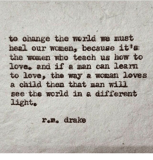Drake, Love, and How To: to change the world we must  heal our wonen, because it's  the women who teach us how to  love. and if man can Learn  to love, the way a woman loves  a child then that man wil  see the world in a different  light»  rom, drake