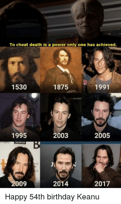 Birthday, Dank, and Death: To cheat death is a power  only one has achieved.  1530  1875  1991  1995  2003  2005  009  2014  2017 Happy 54th birthday Keanu