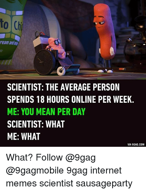 9gag, Internet, and Meme: to Chi  reamandani  SCIENTIST: THE AVERAGE PERSON  SPENDS 18 HOURS ONLINE PER WEEK.  ME: YOU MEAN PER DAY  SCIENTIST: WHAT  ME: WHAT  VIA9GAG.COM What? Follow @9gag @9gagmobile 9gag internet memes scientist sausageparty
