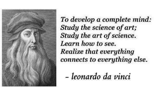 Leonardo Da Vinci, Memes, and 🤖: To develop a complete mind:  Study the science of art,  Study the art of science.  Learn how to see.  Realize that everything  connects to everything else.  leonardo da vinci