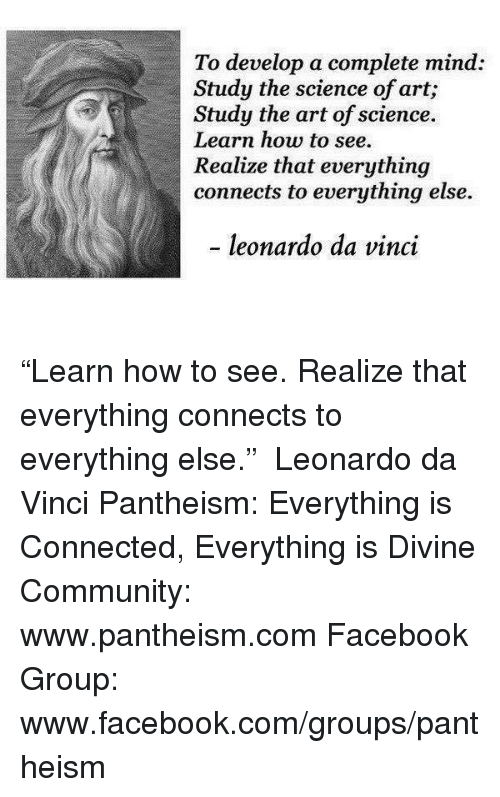 """Community, Facebook, and Leonardo Da Vinci: To develop a complete mind:  Study the science of art;  Study the art of science.  Learn how to see.  Realize that everything  connects to everything else.  leonardo da vinci """"Learn how to see. Realize that everything connects to everything else."""" ― Leonardo da Vinci  Pantheism: Everything is Connected, Everything is Divine Community: www.pantheism.com Facebook Group: www.facebook.com/groups/pantheism"""