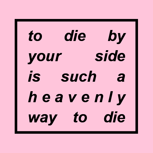 Side, Such, and Heave: to die by  your side  is such a  heave nly  way to die