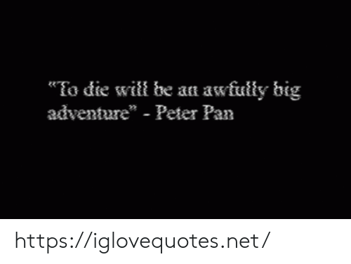 """Peter Pan, Pan, and Net: To die will be an awfully big  adventure"""" - Peter Pan https://iglovequotes.net/"""