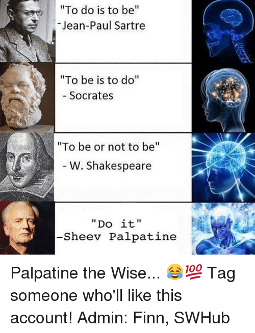 """to be or not to be: """"To do is to be  Jean-Paul Sartre  """"To be is to do  Socrates  """"To be or not to be  W. Shakespeare  Do it  Sheev Palpatine Palpatine the Wise... 😂💯 Tag someone who'll like this account! Admin: Finn, SWHub"""