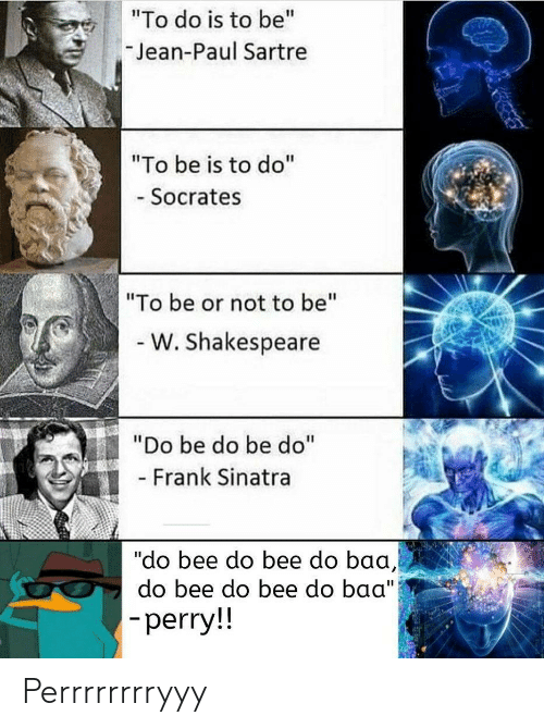 """sinatra: """"To do is to be""""  Jean-Paul Sartre  """"To be is to do""""  - Socrates  """"To be or not to be""""  - W. Shakespeare  """"Do be do be do""""  - Frank Sinatra  """"do bee do bee do baa,  do bee do bee do baa"""")  -perry!! Perrrrrrrryyy"""