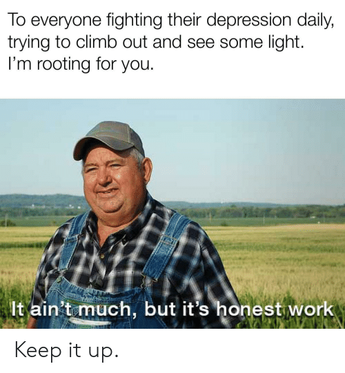 Work, Depression, and Light: To everyone fighting their depression daily,  trying to climb out and see some light.  I'm rooting for you.  It ain't much, but it's honest work Keep it up.