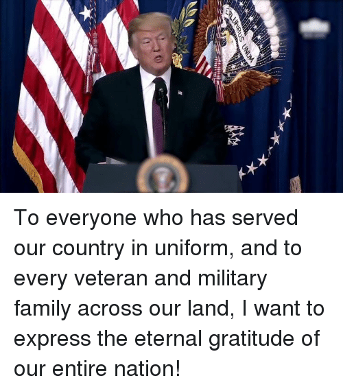 Family, Express, and Military: To everyone who has served our country in uniform, and to every veteran and military family across our land, I want to express the eternal gratitude of our entire nation!