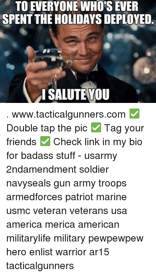 America, Friends, and Memes: TO EVERYONE WHOS EVER  SPENT THE HOLIDAYS DEPLOYED  ISALUTE YOU . www.tacticalgunners.com ✅ Double tap the pic ✅ Tag your friends ✅ Check link in my bio for badass stuff - usarmy 2ndamendment soldier navyseals gun army troops armedforces patriot marine usmc veteran veterans usa america merica american militarylife military pewpewpew hero enlist warrior ar15 tacticalgunners