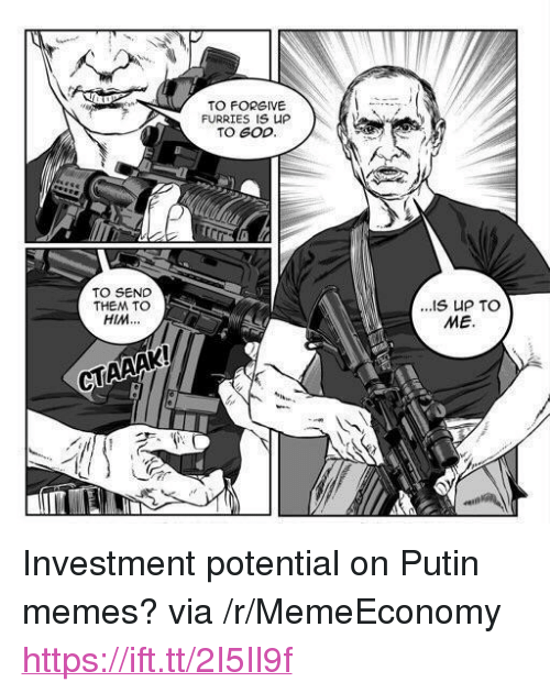 "Putin Memes: TO FORGIVE  FURRIES IS UP  TO GOD  TO SEND  THEM TO  HIM...  ME.  CTAAAK <p>Investment potential on Putin memes? via /r/MemeEconomy <a href=""https://ift.tt/2I5Il9f"">https://ift.tt/2I5Il9f</a></p>"
