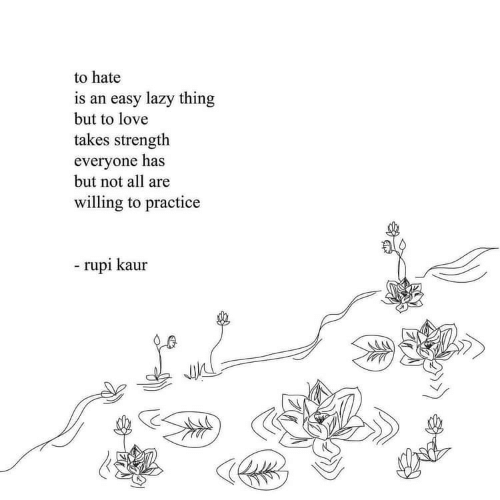 Lazy, Love, and Easy: to hate  is an easy lazy thing  but to love  takes strength  everyone has  but not all are  willing to practice  -rupi kaur