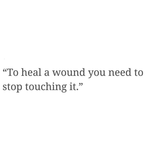 "You, Stop, and You Need to Stop: ""To heal a wound you need to  stop touching it."""