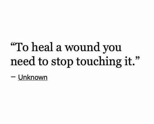 "unknown: ""To heal a wound you  need to stop touching it.""  -Unknown"