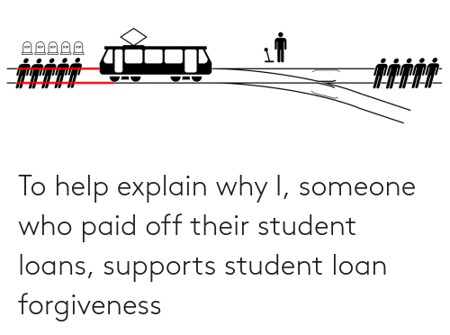 student loan: To help explain why I, someone who paid off their student loans, supports student loan forgiveness