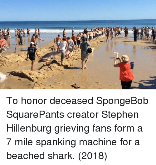 SpongeBob, Stephen, and Shark: To honor deceased SpongeBob SquarePants creator Stephen Hillenburg grieving fans form a 7 mile spanking machine for a beached shark. (2018)