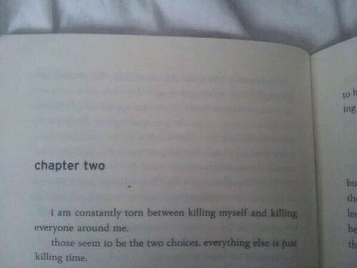 Time, Torn, and Ing: to  ing  chapter two  bu  the  les  be  th  i am constantly torn between killing myself and killing  everyone around me.  those seem to be the two choices. everything else is just  killing time.