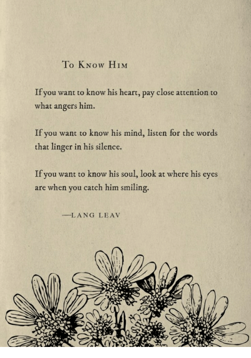 Heart, Mind, and Silence: To KNow HIM  If you want to know his heart, pay close attention to  what angers him.  If you want to know his mind, listen for the words  that linger in his silence.  If you want to know his soul, look at where his eyes  are when you catch him smiling.  --L A NG  LEAV