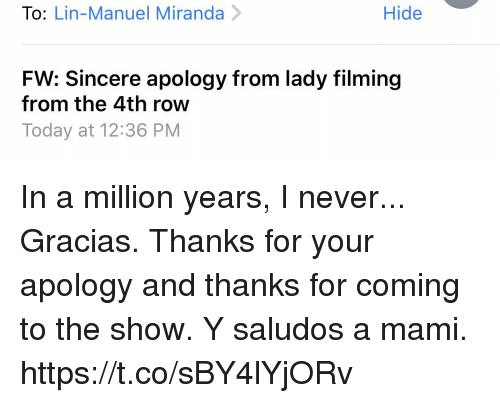 Memes, Today, and Never: To: Lin-Manuel Miranda>  Hide  FW: Sincere apology from lady filming  from the 4th row  Today at 12:36 PM In a million years, I never... Gracias. Thanks for your apology and thanks for coming to the show. Y saludos a mami. https://t.co/sBY4lYjORv
