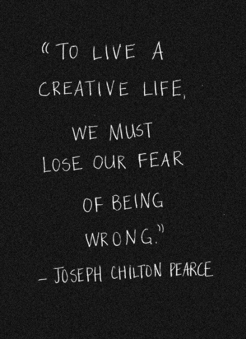 Life, Live, and Fear: To LIVE A  CREATIVE LIFE,  WE MUST  LOSE OUR FEAR  OF BEING  WR ONG  JOSE PH CHILTON PEARCE