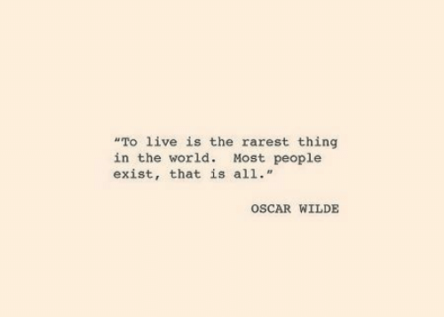 """Rarest: """"To live is the rarest thing  in the world. Most people  exist, that is all.""""  OSCAR WILDE"""