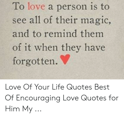 Love Of My Life Meme: To love a person is to  see all of their magic,  and to remind them  of it when they have  forgotten. Love Of Your Life Quotes Best Of Encouraging Love Quotes for Him My ...