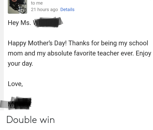 Love, Mother's Day, and School: to me  21 hours ago Details  Неу Ms. V  Happy Mother's Day! Thanks for being my school  mom and my absolute favorite teacher ever. Enjoy  your day.  Love, Double win