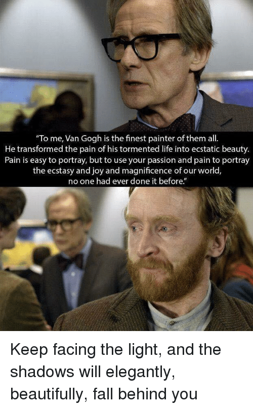 Fall, Life, and Pain: To me, Van Gogh is the finest painter of them all.  He transformed the pain of his tormented life into ecstatic beauty.  Pain is easy to portray, but to use your passion and pain to portray  the ecstasy and joy and magnificence of our worlo,  o one had ever done it before. Keep facing the light, and the shadows will elegantly, beautifully, fall behind you