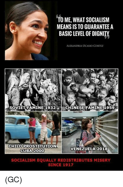 Memes, Cuba, and Socialism: TO ME,WHAT SOCIALISM  MEANS IS TO GUARANTEE A  BASIC LEVEL OF DIGNITY  ALEXANDRIA OCASIO-CORTEZ  SOVIETRFAMINE 1932CHINESE FAMINE 1959  CHILD PROSTITUTION  CUBA 2000  VENEZUELA 2018  SOCIALISM EQUALLY REDISTRIBUTES MISERY  SINCE 1917 (GC)