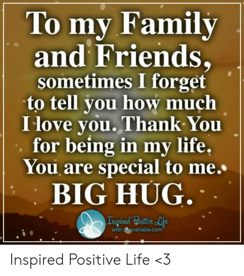 you are special: To mv Family  and Friends,  sometimes I forget  to tell you how much  I love you.Thank You  for being in my life,  You are special to me.  BIG HUG  with BanaValle.com Inspired Positive Life <3