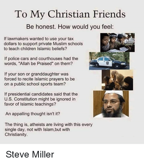 "Appalled, Memes, and Muslim: To My Christian Friends  Be honest. How would you feel:  If lawmakers wanted to use your tax  dollars to support private Muslim schools  to teach children Islamic beliefs?  If police cars and courthouses had the  words, ""Allah be Praised"" on them?  If your son or granddaughter was  forced to recite lslamic prayers to be  on a public school sports team?  If presidential candidates said that the  U.S. Constitution might be ignored in  favor of Islamic teachings?  An appalling thought isn't it?  The thing is, atheists are living with this every  single day, not with lslam,but with  Christianity. Steve Miller"