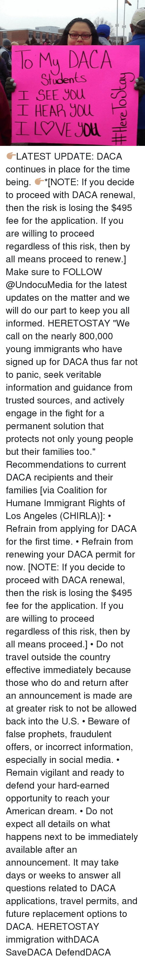 "Memes, Los Angeles, and American Dream: To My DACA  Students  I SEE you  I HEAP) you 👉🏽LATEST UPDATE: DACA continues in place for the time being. 👉🏽*[NOTE: If you decide to proceed with DACA renewal, then the risk is losing the $495 fee for the application. If you are willing to proceed regardless of this risk, then by all means proceed to renew.] Make sure to FOLLOW @UndocuMedia for the latest updates on the matter and we will do our part to keep you all informed. HERETOSTAY ""We call on the nearly 800,000 young immigrants who have signed up for DACA thus far not to panic, seek veritable information and guidance from trusted sources, and actively engage in the fight for a permanent solution that protects not only young people but their families too."" Recommendations to current DACA recipients and their families [via Coalition for Humane Immigrant Rights of Los Angeles (CHIRLA)]: • Refrain from applying for DACA for the first time. • Refrain from renewing your DACA permit for now. [NOTE: If you decide to proceed with DACA renewal, then the risk is losing the $495 fee for the application. If you are willing to proceed regardless of this risk, then by all means proceed.] • Do not travel outside the country effective immediately because those who do and return after an announcement is made are at greater risk to not be allowed back into the U.S. • Beware of false prophets, fraudulent offers, or incorrect information, especially in social media. • Remain vigilant and ready to defend your hard-earned opportunity to reach your American dream. • Do not expect all details on what happens next to be immediately available after an announcement. It may take days or weeks to answer all questions related to DACA applications, travel permits, and future replacement options to DACA. HERETOSTAY immigration withDACA SaveDACA DefendDACA"