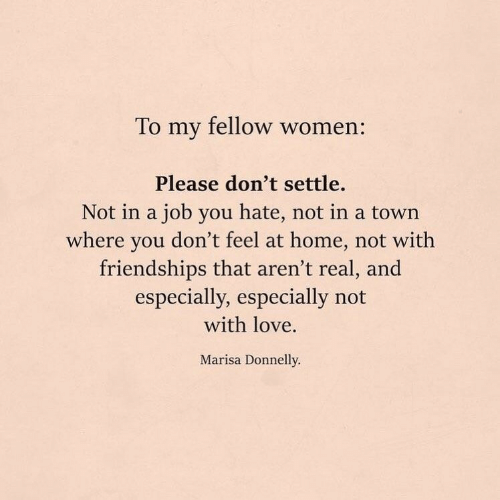 Love, Home, and Women: To my fellow women:  Please don't settle.  Not in a job you hate, not in a town  where you don't feel at home, not with  friendships that aren't real, and  especially, especially not  with love.  Marisa Donnelly