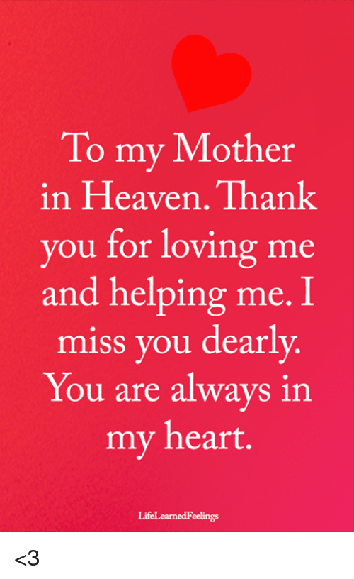 Heaven, Memes, and Heart: To my Mother  in Heaven. Than!k  you for loving me  and helping me. I  miss you dearly.  You are always in  my heart.  LifeLearnedFeelings <3