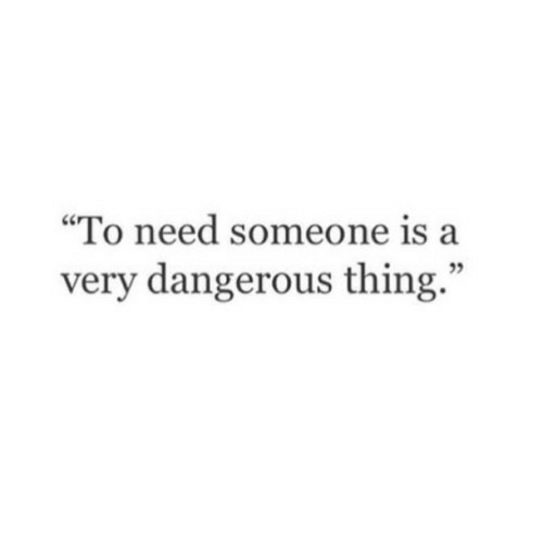 """Thing, Someone, and  Need: """"To need someone is a  very dangerous thing."""""""