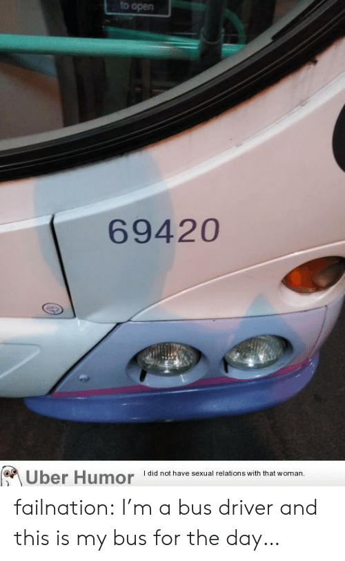 Tumblr, Uber, and Blog: to open  69420  did not have sexual relations with that woman.  Uber Humor failnation:  I'm a bus driver and this is my bus for the day…