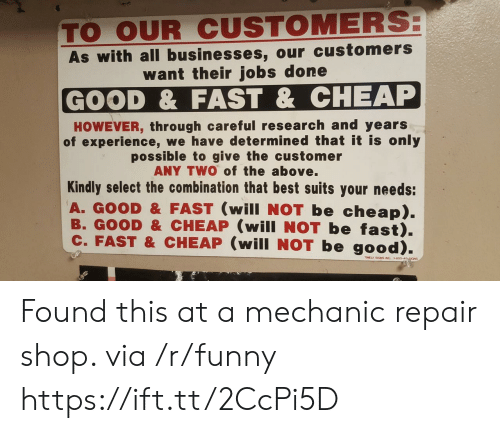 Funny, Best, and Good: TO OUR CUSTOMERS  As with all businesses, our customers  want their jobs done  GOOD & FAST & CHEAP  HOWEVER, through careful research and years  of experience, we have determined that it is only  possible to give the customer  ANY TWO of the above.  Kindly select the combination that best suits your needs:  A. GOOD& FAST (will NOT be cheap).  B. GOOD &CHEAP (will NOT be fast).  c. FAST & CHEAP (will NOT be good).  TIMELY SIGNS INC Found this at a mechanic repair shop. via /r/funny https://ift.tt/2CcPi5D