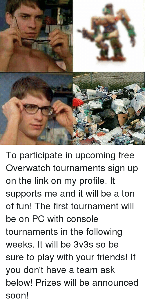 Consolence: To participate in upcoming free Overwatch tournaments sign up on the link on my profile. It supports me and it will be a ton of fun! The first tournament will be on PC with console tournaments in the following weeks. It will be 3v3s so be sure to play with your friends! If you don't have a team ask below! Prizes will be announced soon!